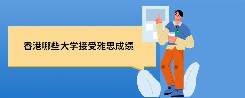 香港哪些大学接受雅思成绩,香港接受雅思成绩的8所大学,香港大学的雅思成绩要求