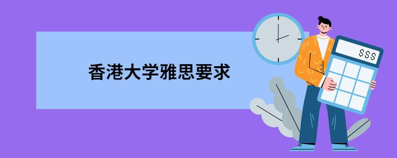 香港大学雅思要求,香港各大学雅思成绩要求,香港地区大学雅思要求