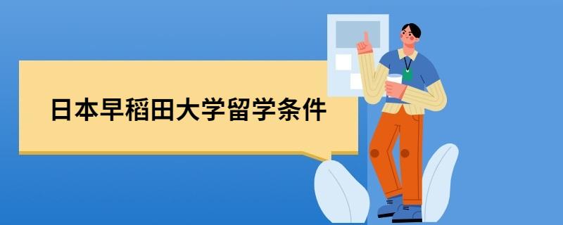 2021日本早稻田大学留学条件是什么?