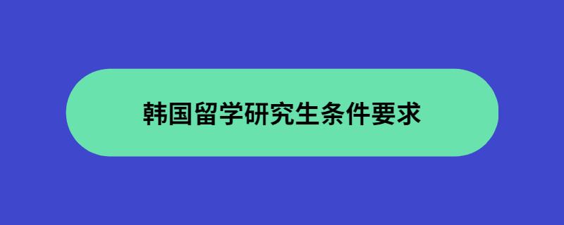 韩国留学研究生条件要求