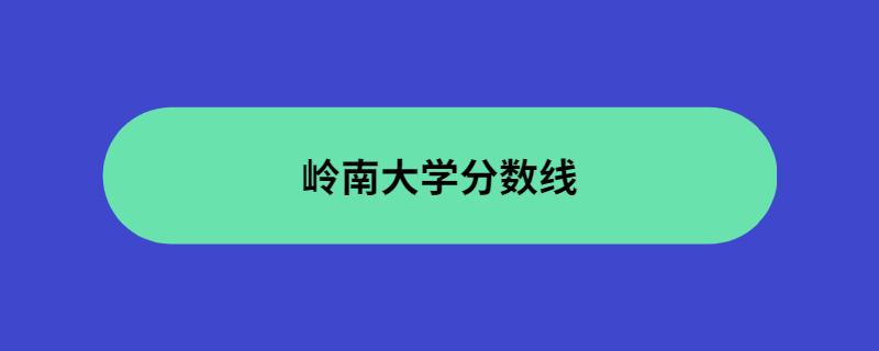 岭南大学分数线