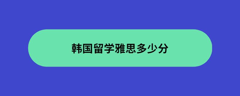 韩国留学雅思